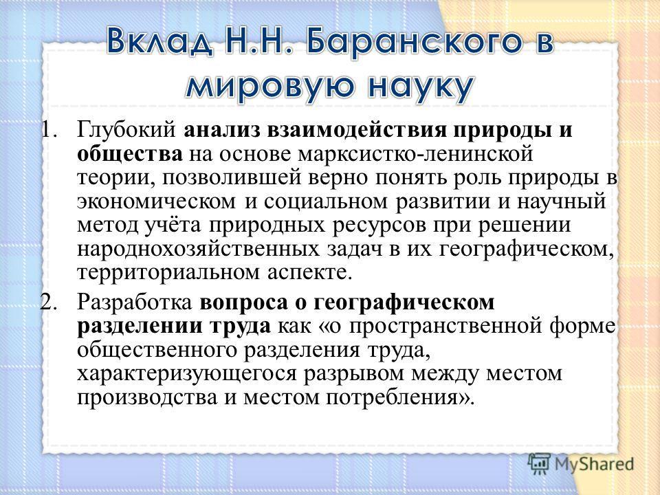 1.Глубокий анализ взаимодействия природы и общества на основе марксистко-ленинской теории, позволившей верно понять роль природы в экономическом и социальном развитии и научный метод учёта природных ресурсов при решении народнохозяйственных задач в и