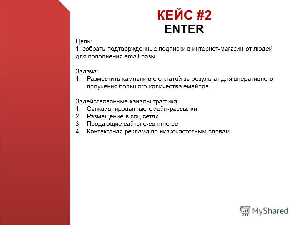 КЕЙС #2 ENTER Цель: 1. собрать подтвержденные подписки в интернет-магазин от людей для пополнения email-базы Задача: 1.Разместить кампанию с оплатой за результат для оперативного получения большого количества емейлов Задействованные каналы трафика: 1