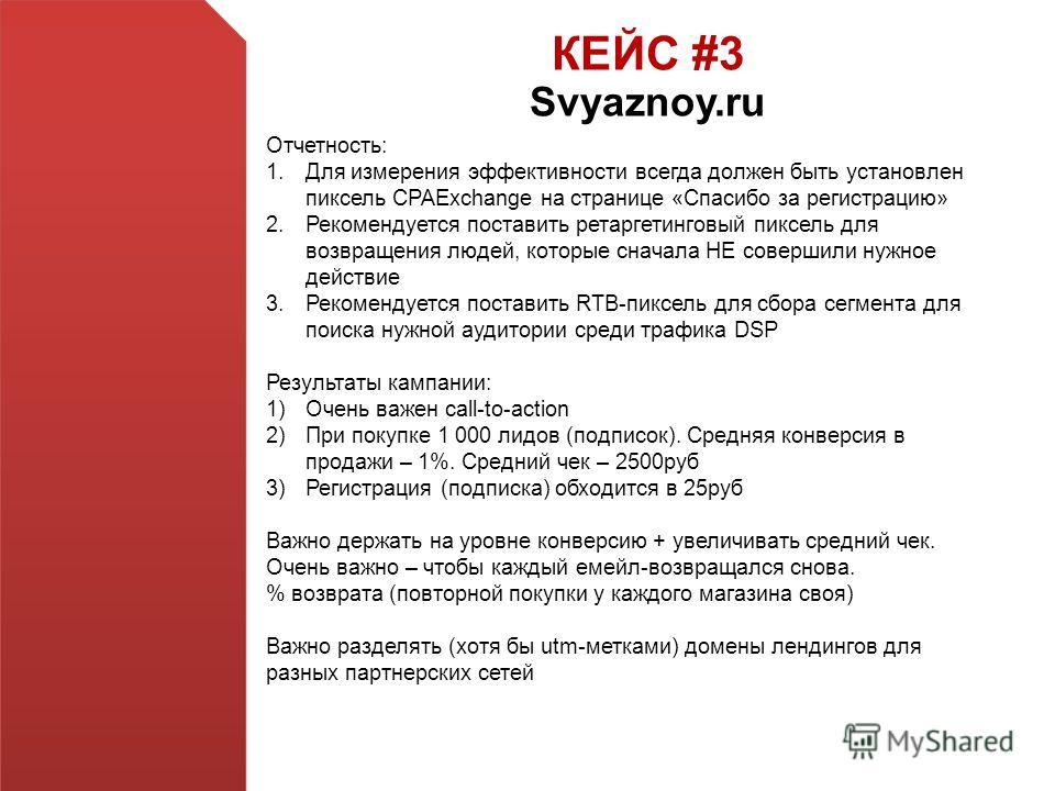 КЕЙС #3 Svyaznoy.ru Отчетность: 1.Для измерения эффективности всегда должен быть установлен пиксель CPAExchange на странице «Спасибо за регистрацию» 2.Рекомендуется поставить ретаргетинговый пиксель для возвращения людей, которые сначала НЕ совершили