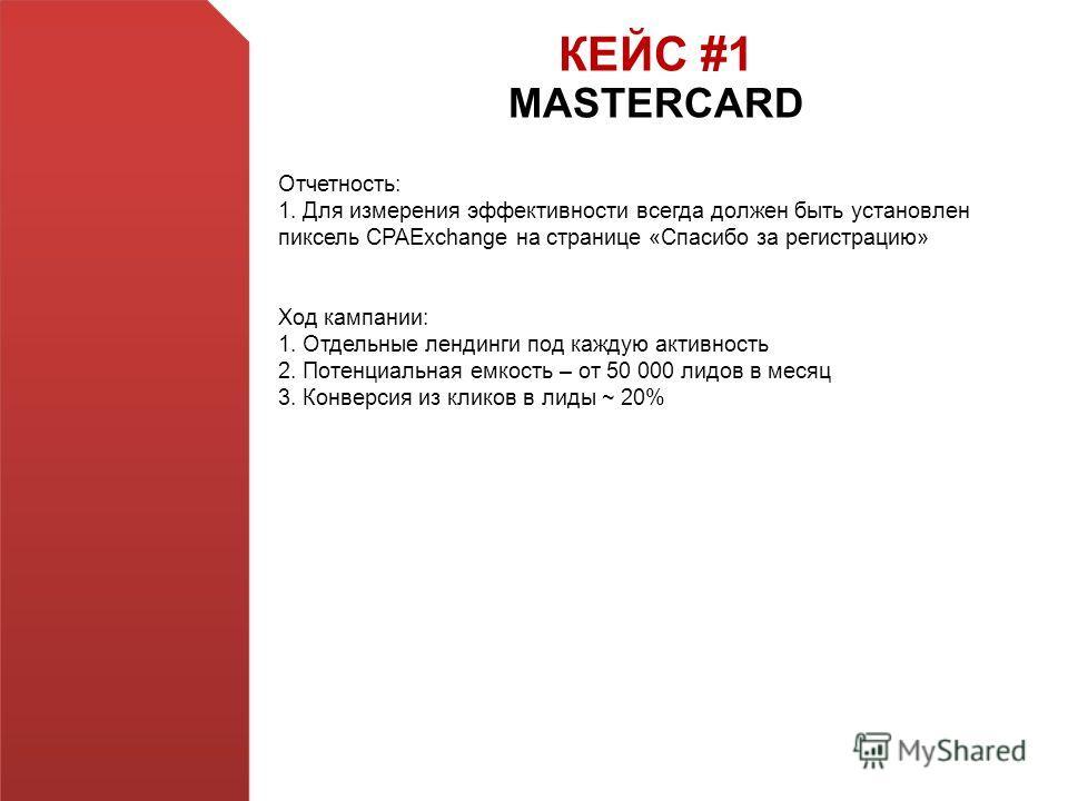 КЕЙС #1 MASTERCARD Отчетность: 1. Для измерения эффективности всегда должен быть установлен пиксель CPAExchange на странице «Спасибо за регистрацию» Ход кампании: 1. Отдельные лендинги под каждую активность 2. Потенциальная емкость – от 50 000 лидов