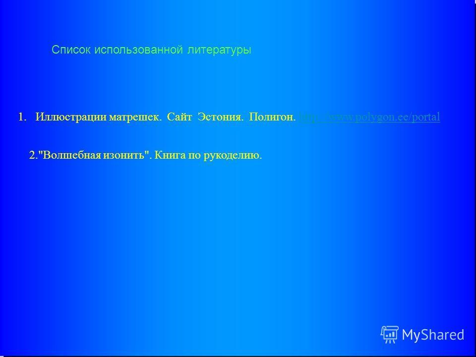 Список использованной литературы 1. Иллюстрации матрешек. Сайт Эстония. Полигон. http://www.polygon.ee/portalhttp://www.polygon.ee/portal 2.Волшебная изонить. Книга по рукоделию.
