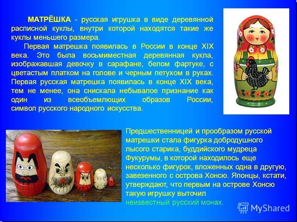 МАТРЁШКА - русская игрушка в виде деревянной расписной куклы, внутри которой находятся такие же куклы меньшего размера. Первая матрешка появилась в России в конце XIX века. Это была восьмиместная деревянная кукла, изображавшая девочку в сарафане, бел