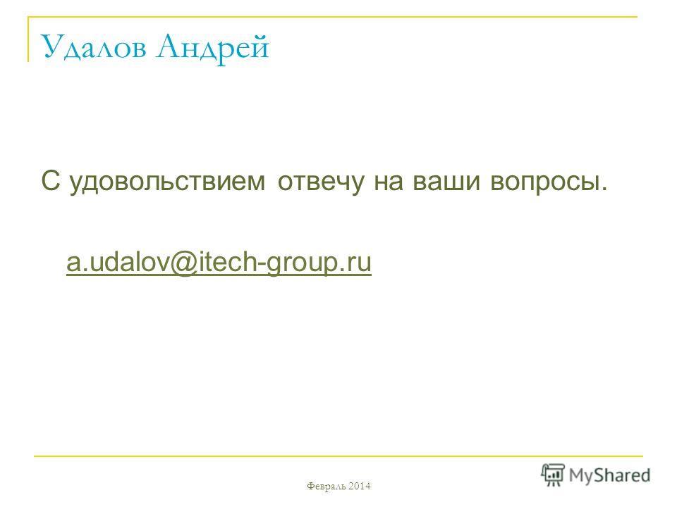 Февраль 2014 Удалов Андрей C удовольствием отвечу на ваши вопросы. a.udalov@itech-group.ru