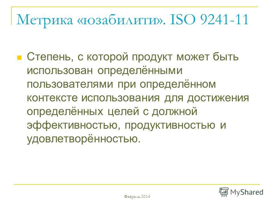 Февраль 2014 Метрика «юзабилити». ISO 9241-11 Степень, с которой продукт может быть использован определёнными пользователями при определённом контексте использования для достижения определённых целей с должной эффективностью, продуктивностью и удовле