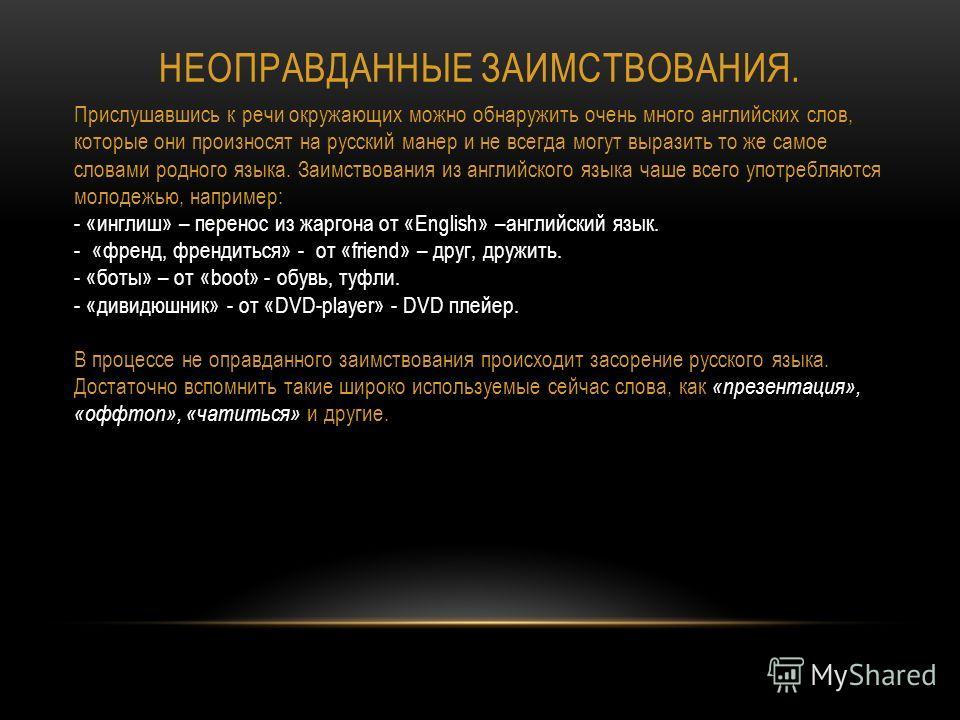 НЕОПРАВДАННЫЕ ЗАИМСТВОВАНИЯ. Прислушавшись к речи окружающих можно обнаружить очень много английских слов, которые они произносят на русский манер и не всегда могут выразить то же самое словами родного языка. Заимствования из английского языка чаше в
