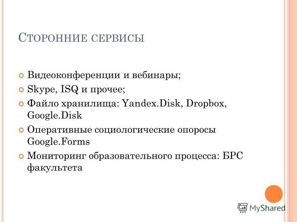 С ТОРОННИЕ СЕРВИСЫ Видеоконференции и вебинары; Skype, ISQ и прочее; Файло хранилища: Yandex.Disk, Dropbox, Google.Disk Оперативные социологические опоросы Google.Forms Мониторинг образовательного процесса: БРС факультета