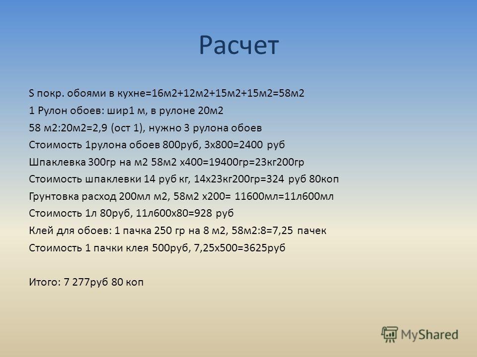 Расчет S покр. обоями в кухне=16м2+12м2+15м2+15м2=58м2 1 Рулон обоев: шир1 м, в рулоне 20м2 58 м2:20м2=2,9 (ост 1), нужно 3 рулона обоев Стоимость 1рулона обоев 800руб, 3х800=2400 руб Шпаклевка 300гр на м2 58м2 х400=19400гр=23кг200гр Стоимость шпакле