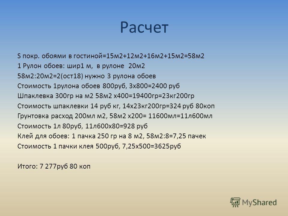 Расчет S покр. обоями в гостиной=15м2+12м2+16м2+15м2=58м2 1 Рулон обоев: шир1 м, в рулоне 20м2 58м2:20м2=2(ост18) нужно 3 рулона обоев Стоимость 1рулона обоев 800руб, 3х800=2400 руб Шпаклевка 300гр на м2 58м2 х400=19400гр=23кг200гр Стоимость шпаклевк