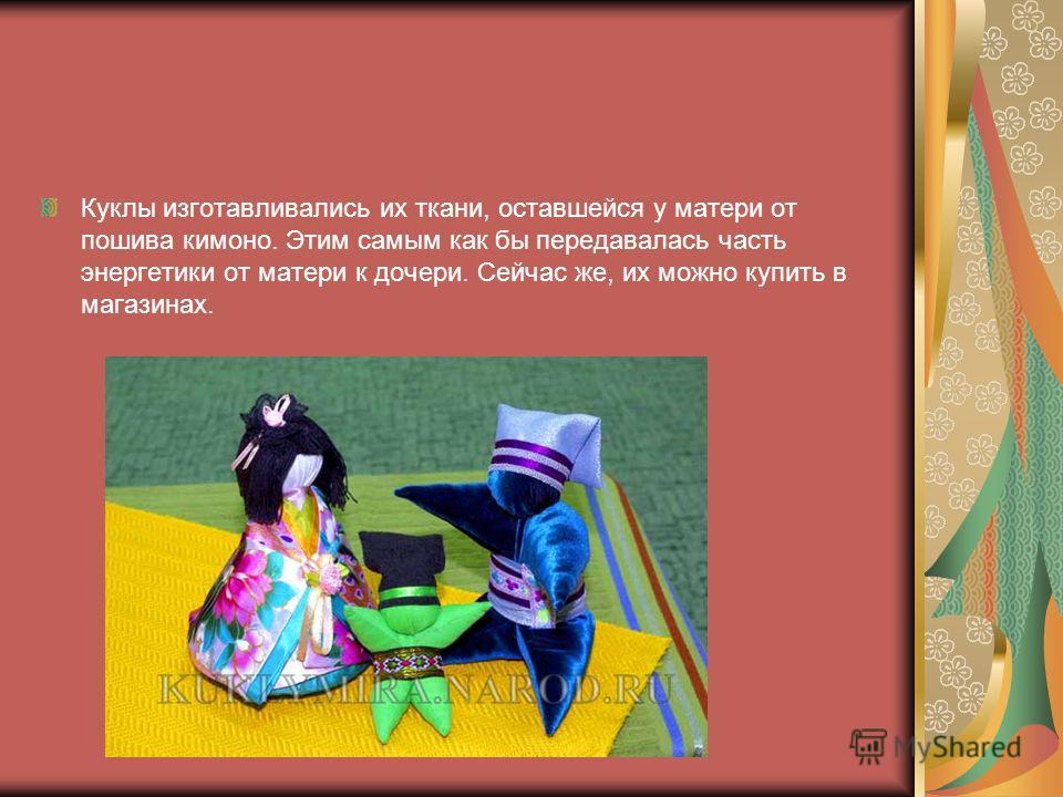 Куклы изготавливались их ткани, оставшейся у матери от пошива кимоно. Этим самым как бы передавалась часть энергетики от матери к дочери. Сейчас же, их можно купить в магазинах.