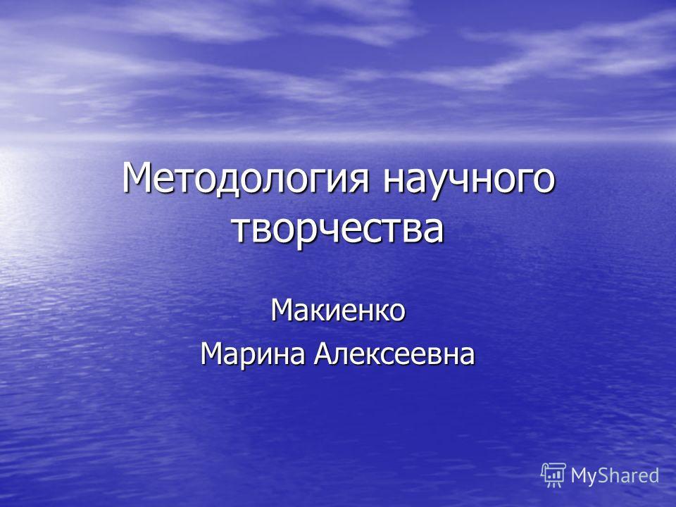 Методология научного творчества Макиенко Марина Алексеевна