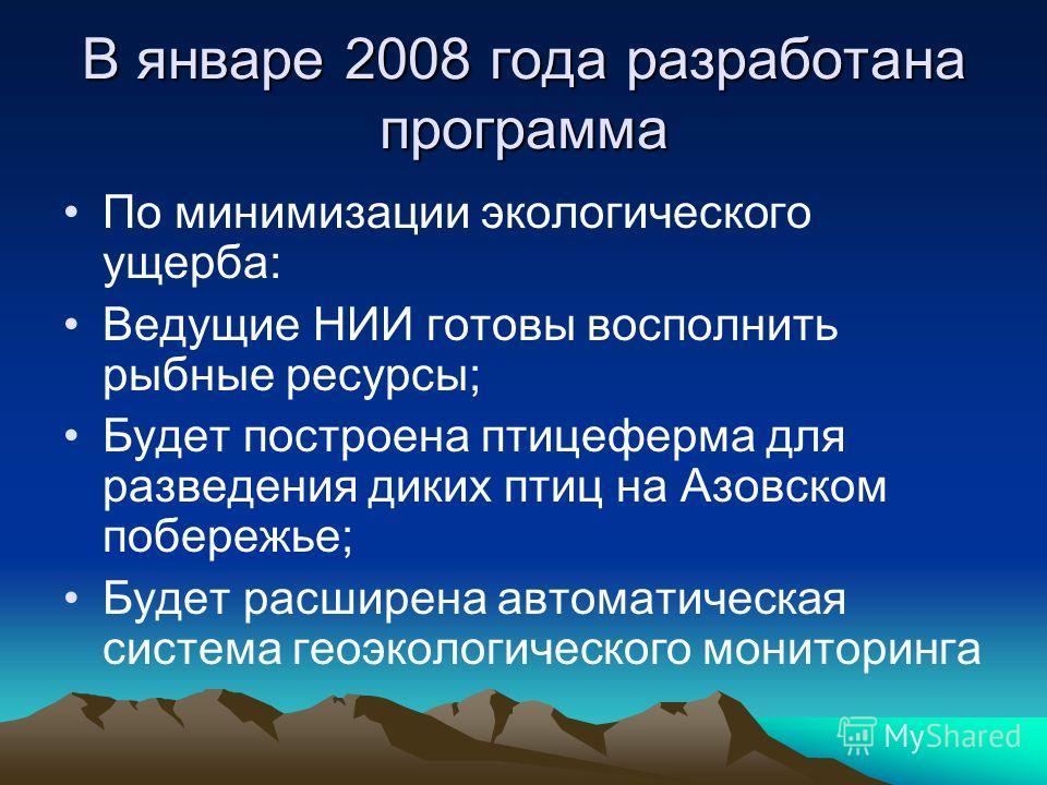 В январе 2008 года разработана программа По минимизации экологического ущерба: Ведущие НИИ готовы восполнить рыбные ресурсы; Будет построена птицеферма для разведения диких птиц на Азовском побережье; Будет расширена автоматическая система геоэкологи