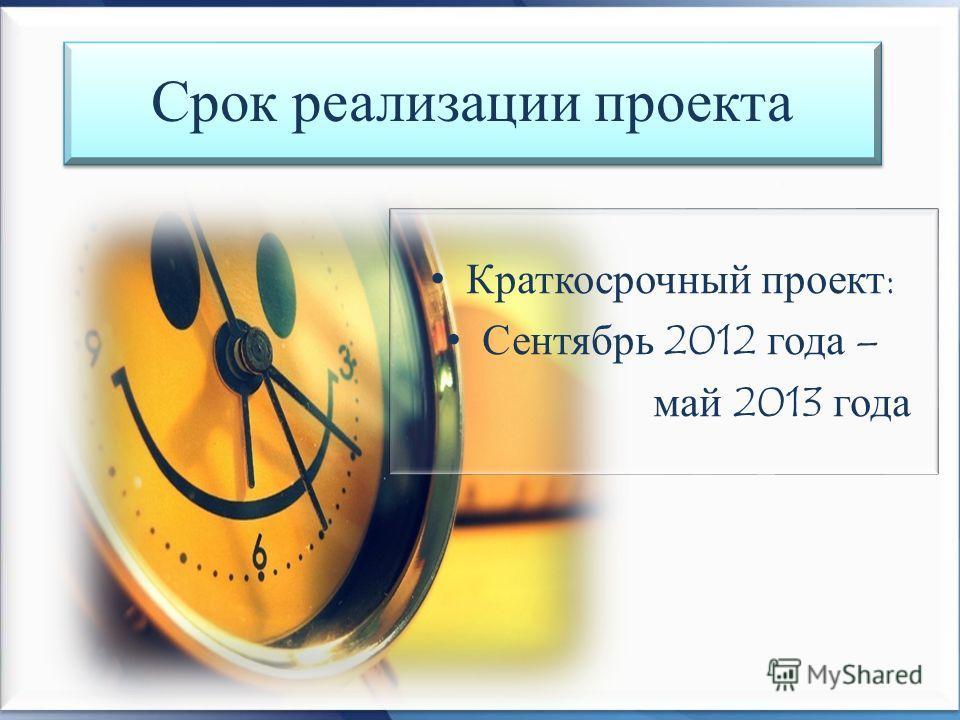 Срок реализации проекта Краткосрочный проект: Сентябрь 2012 года – май 2013 года