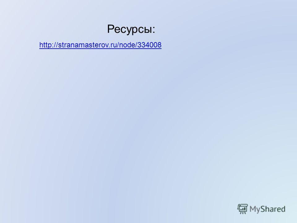 http://stranamasterov.ru/node/334008 Ресурсы: