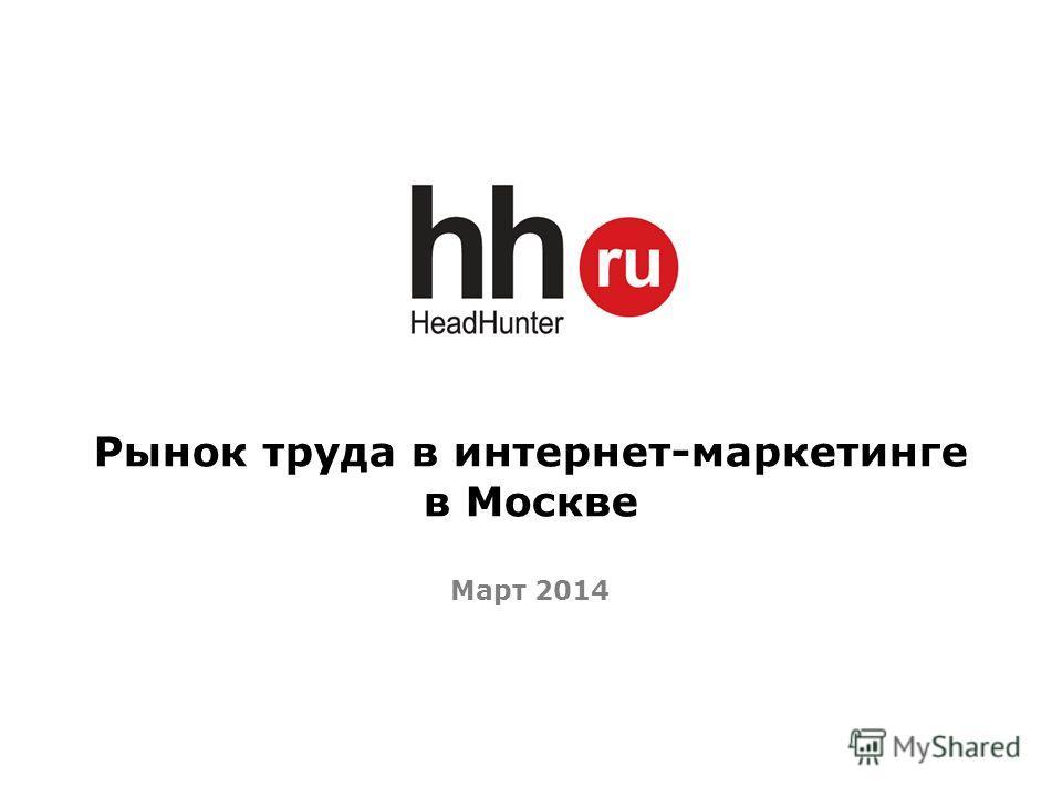 Рынок труда в интернет-маркетинге в Москве Март 2014