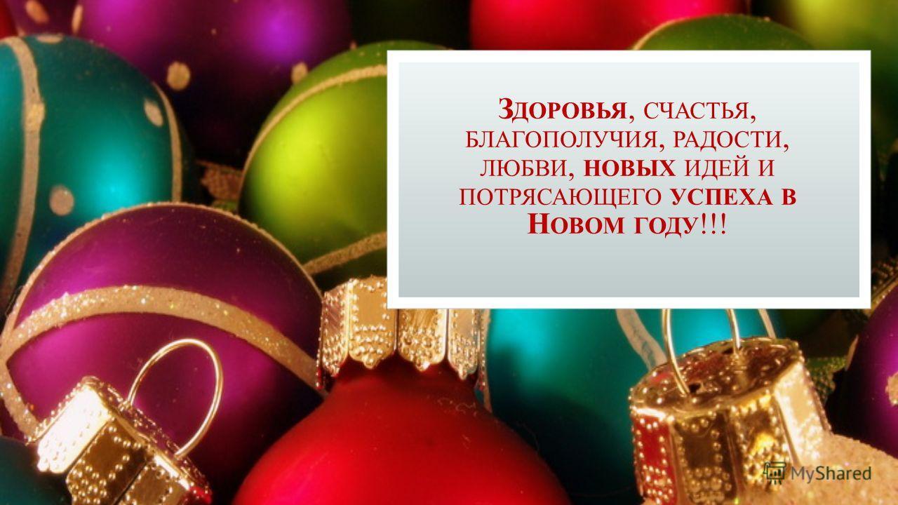 З ДОРОВЬЯ, СЧАСТЬЯ, БЛАГОПОЛУЧИЯ, РАДОСТИ, ЛЮБВИ, НОВЫХ ИДЕЙ И ПОТРЯСАЮЩЕГО УСПЕХА В Н ОВОМ ГОДУ !!!