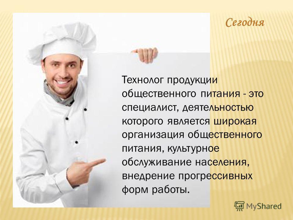 Технолог продукции общественного питания - это специалист, деятельностью которого является широкая организация общественного питания, культурное обслуживание населения, внедрение прогрессивных форм работы. Сегодня