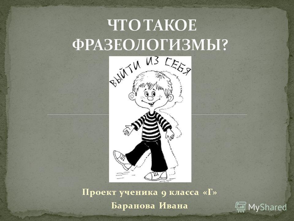 Проект ученика 9 класса «Г» Баранова Ивана