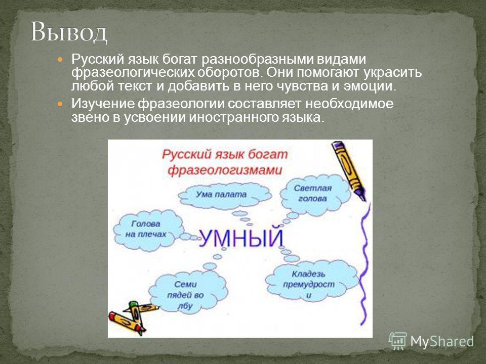 Русский язык богат разнообразными видами фразеологических оборотов. Они помогают украсить любой текст и добавить в него чувства и эмоции. Изучение фразеологии составляет необходимое звено в усвоении иностранного языка.