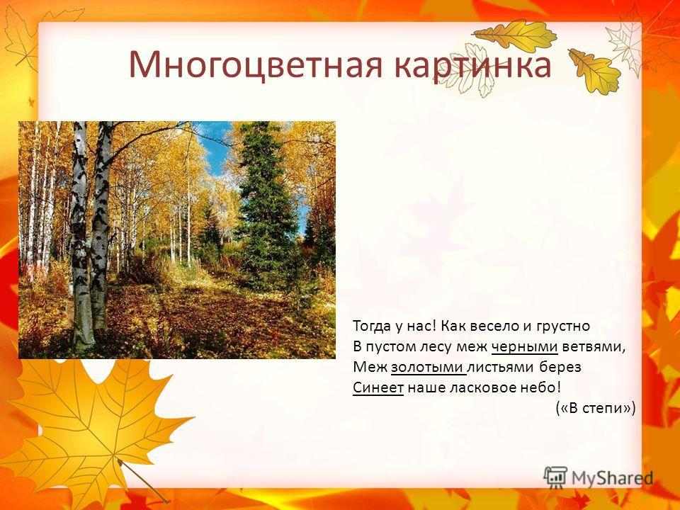 Многоцветная картинка Тогда у нас! Как весело и грустно В пустом лесу меж черными ветвями, Меж золотыми листьями берез Синеет наше ласковое небо! («В степи»)