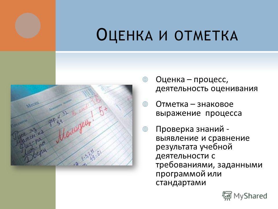 О ЦЕНКА И ОТМЕТКА Оценка – процесс, деятельность оценивания Отметка – знаковое выражение процесса Проверка знаний - выявление и сравнение результата учебной деятельности с требованиями, заданными программой или стандартами