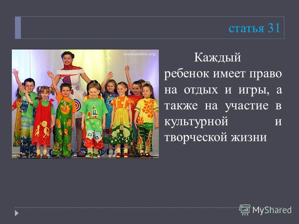 статья 31 Каждый ребенок имеет право на отдых и игры, а также на участие в культурной и творческой жизни