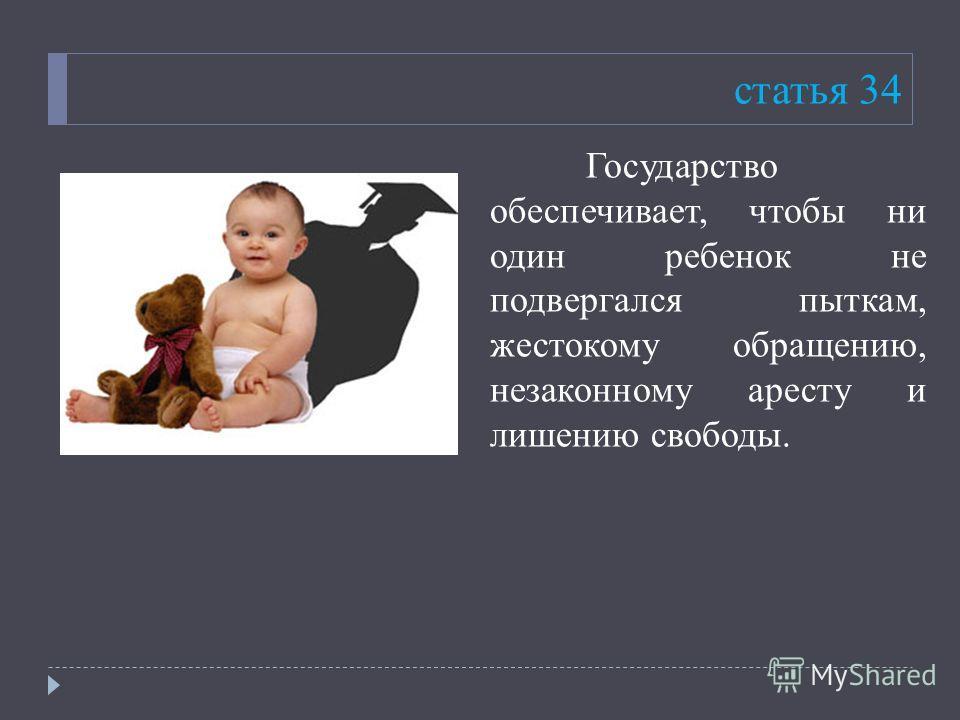 статья 34 Государство обеспечивает, чтобы ни один ребенок не подвергался пыткам, жестокому обращению, незаконному аресту и лишению свободы.