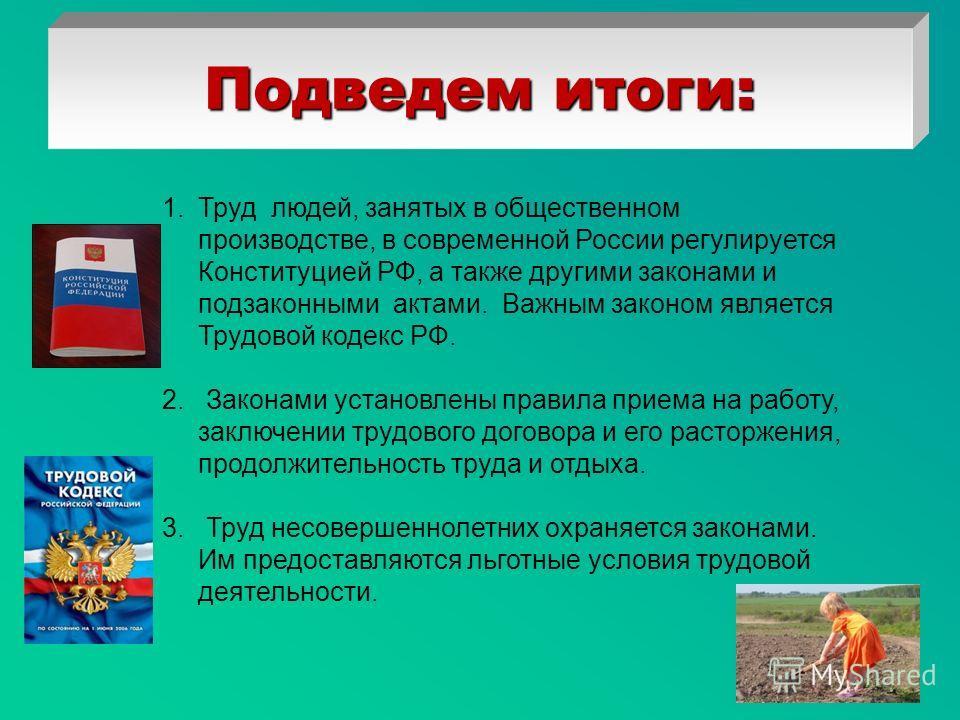 Подведем итоги: 1.Труд людей, занятых в общественном производстве, в современной России регулируется Конституцией РФ, а также другими законами и подзаконными актами. Важным законом является Трудовой кодекс РФ. 2. Законами установлены правила приема