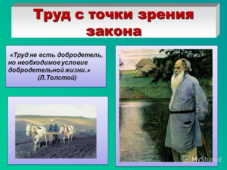 Труд с точки зрения закона.... «Труд не есть добродетель, но необходимое условие добродетельной жизни.» (Л.Толстой) «Труд не есть добродетель, но необходимое условие добродетельной жизни.» (Л.Толстой)
