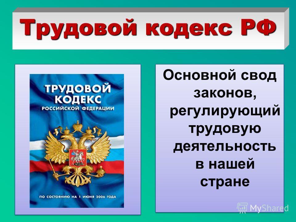 Трудовой кодекс РФ Основной свод законов, регулирующий трудовую деятельность в нашей стране