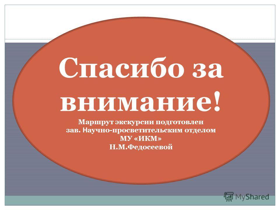 Спасибо за внимание! Маршрут экскурсии подготовлен зав. Н аучно-просветительским отделом МУ «ИКМ» Н.М.Федосеевой