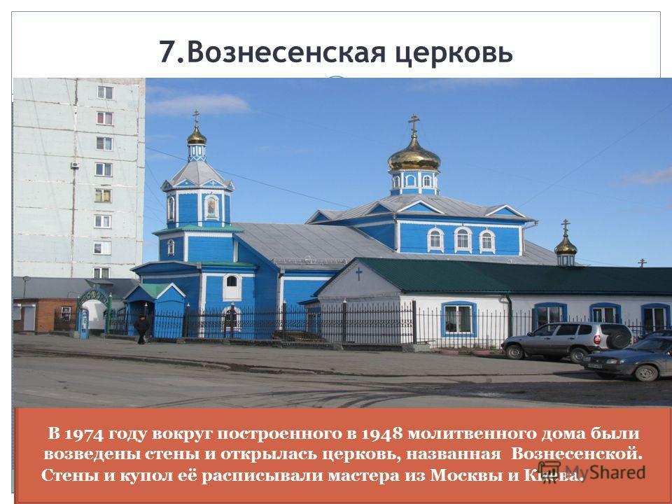 7.Вознесенская церковь В 1974 году вокруг построенного в 1948 молитвенного дома были возведены стены и открылась церковь, названная Вознесенской. Стены и купол её расписывали мастера из Москвы и Киева.