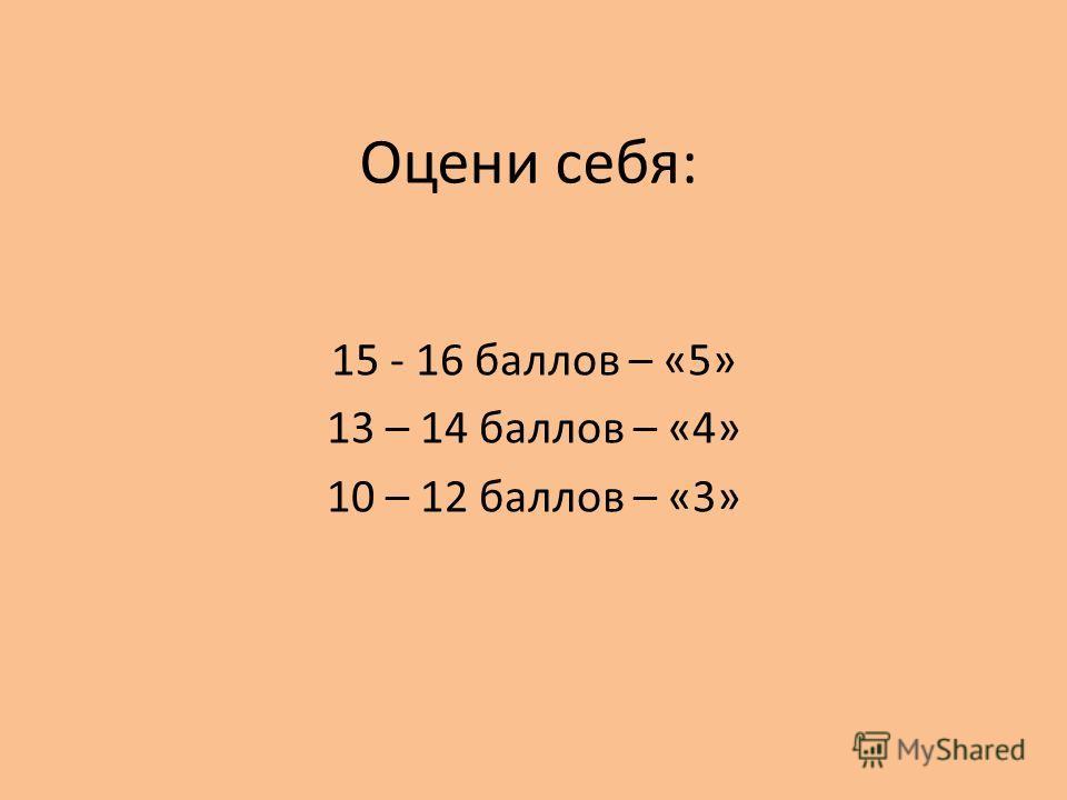 Оцени себя: 15 - 16 баллов – «5» 13 – 14 баллов – «4» 10 – 12 баллов – «3»