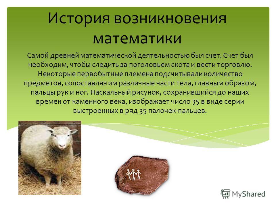 Самой древней математической деятельностью был счет. Счет был необходим, чтобы следить за поголовьем скота и вести торговлю. Некоторые первобытные племена подсчитывали количество предметов, сопоставляя им различные части тела, главным образом, пальцы