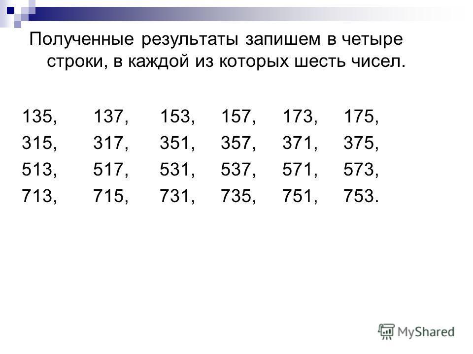 Полученные результаты запишем в четыре строки, в каждой из которых шесть чисел. 135, 137, 153, 157, 173, 175, 315, 317, 351, 357, 371, 375, 513, 517, 531, 537, 571, 573, 713, 715, 731, 735, 751, 753.