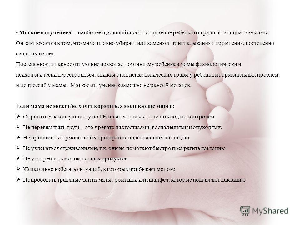 «Мягкое отлучение» – наиболее щадящий способ отлучение ребенка от груди по инициативе мамы Он заключается в том, что мама плавно убирает или заменяет прикладывания и кормления, постепенно сводя их на нет. Постепенное, плавное отлучение позволяет орга