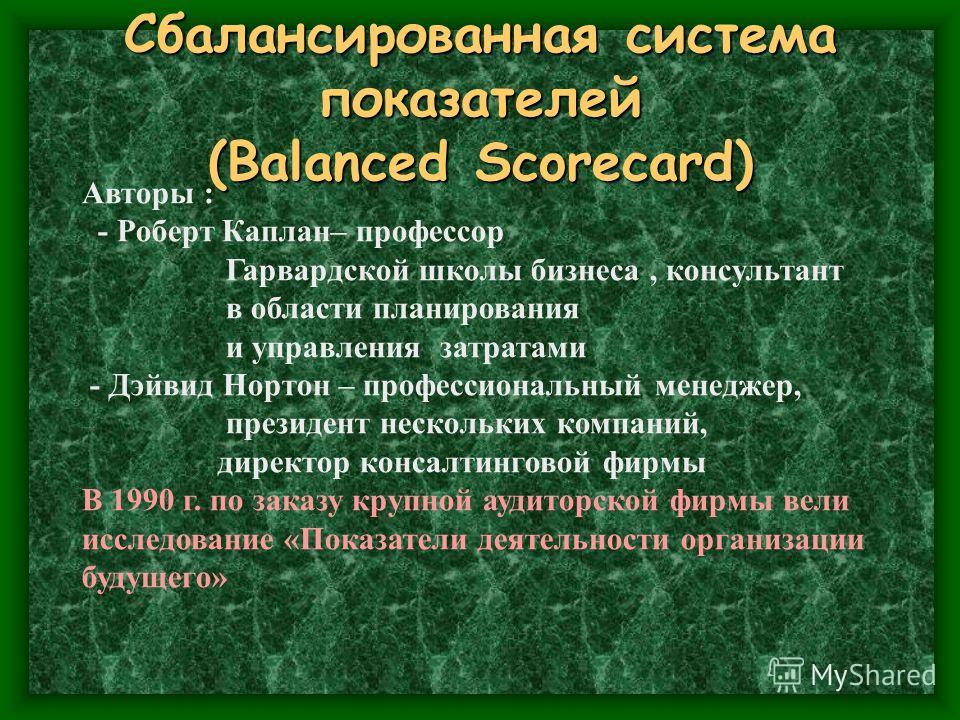 Сбалансированная система показателей (Balanced Scorecard) Авторы : - Роберт Каплан– профессор Гарвардской школы бизнеса, консультант в области планирования и управления затратами - Дэйвид Нортон – профессиональный менеджер, президент нескольких компа
