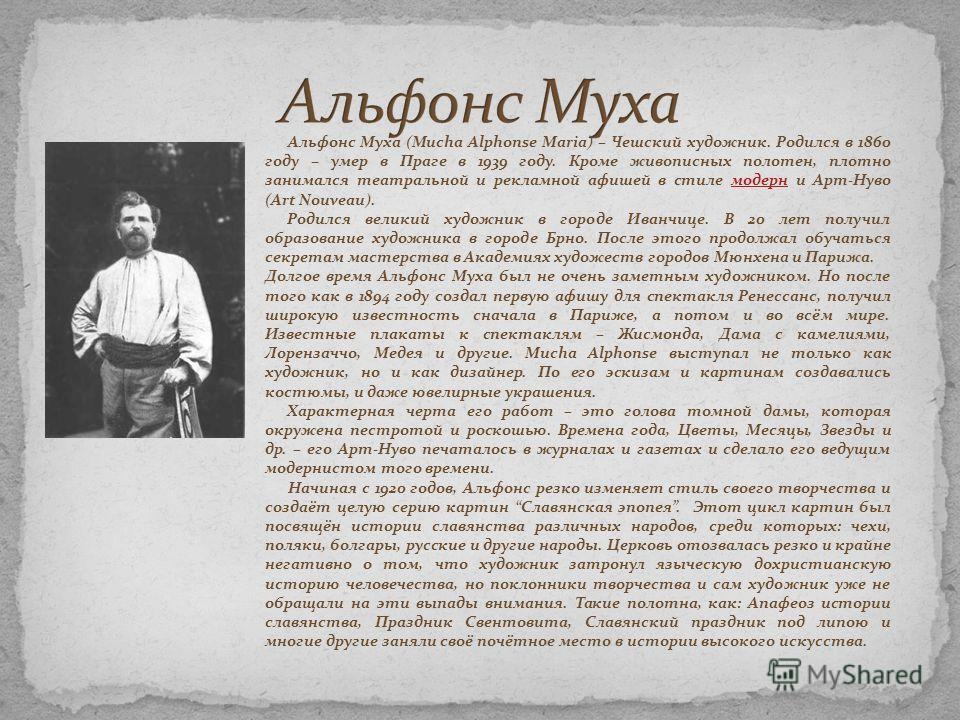 Альфонс Муха (Mucha Alphonse Maria) – Чешский художник. Родился в 1860 году – умер в Праге в 1939 году. Кроме живописных полотен, плотно занимался театральной и рекламной афишей в стиле модерн и Арт-Нуво (Art Nouveau).модерн Родился великий художник