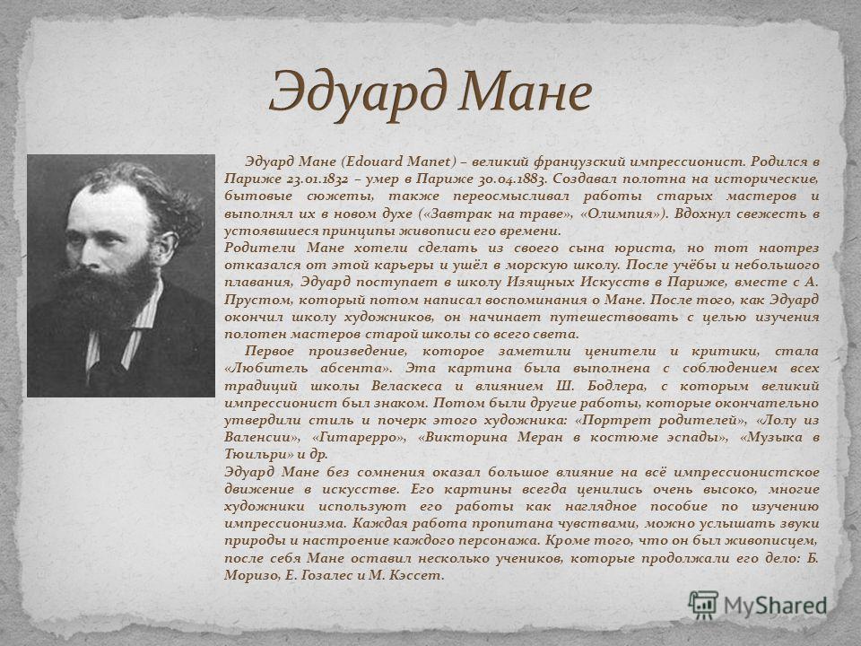 Эдуард Мане (Edouard Manet) – великий французский импрессионист. Родился в Париже 23.01.1832 – умер в Париже 30.04.1883. Создавал полотна на исторические, бытовые сюжеты, также переосмысливал работы старых мастеров и выполнял их в новом духе («Завтра