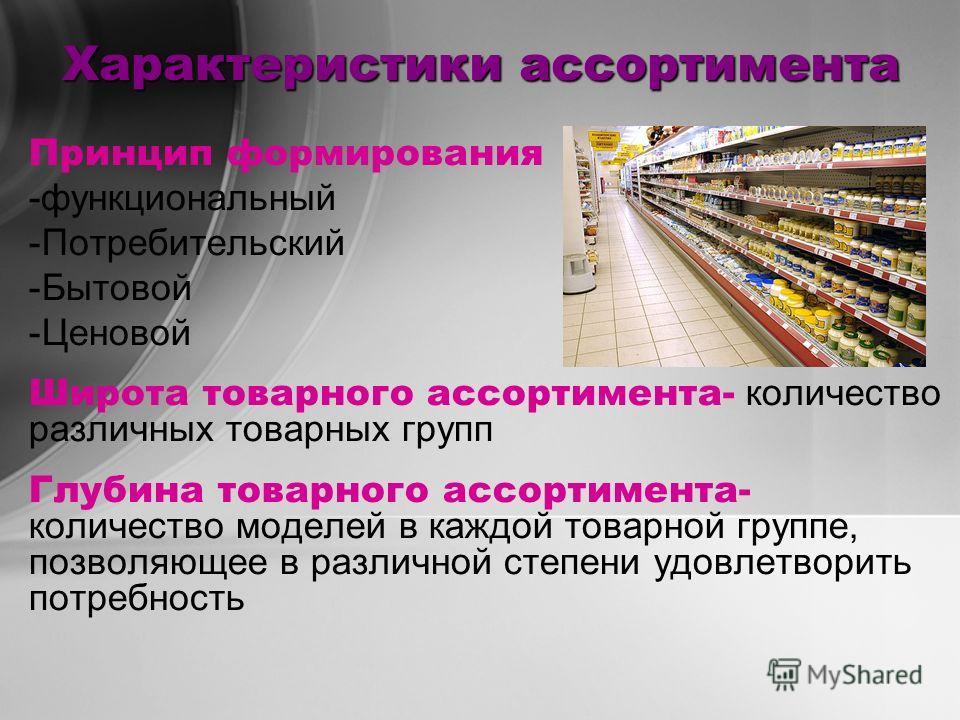 Характеристики ассортимента Принцип формирования -функциональный -Потребительский -Бытовой -Ценовой Широта товарного ассортимента- количество различных товарных групп Глубина товарного ассортимента- количество моделей в каждой товарной группе, позвол