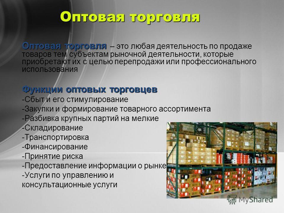Оптовая торговля Оптовая торговля Оптовая торговля – это любая деятельность по продаже товаров тем субъектам рыночной деятельности, которые приобретают их с целью перепродажи или профессионального использования Функции оптовых торговцев -Сбыт и его с