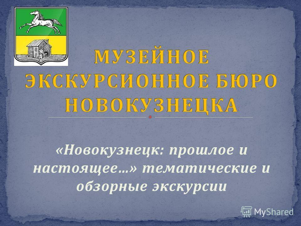 «Новокузнецк: прошлое и настоящее…» тематические и обзорные экскурсии