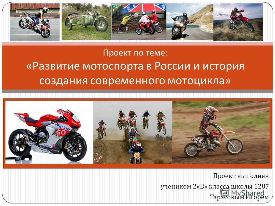 Проект выполнен учеником 2« В » класса школы 1287 Тарасовым Игорем Проект по теме : « Развитие мотоспорта в России и история создания современного мотоцикла »