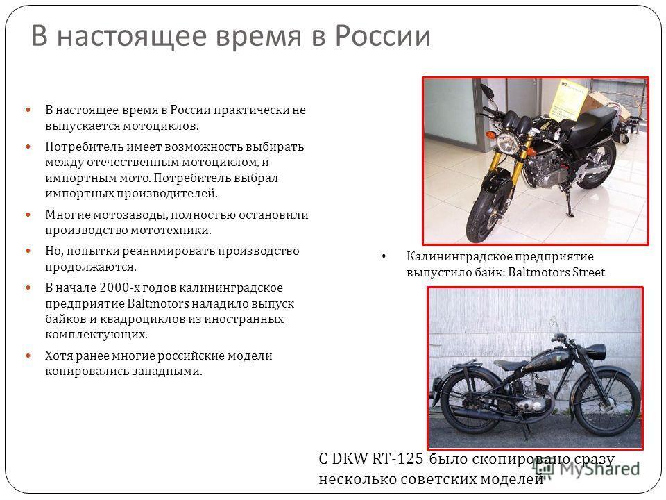 В настоящее время в России В настоящее время в России практически не выпускается мотоциклов. Потребитель имеет возможность выбирать между отечественным мотоциклом, и импортным мото. Потребитель выбрал импортных производителей. Многие мотозаводы, полн