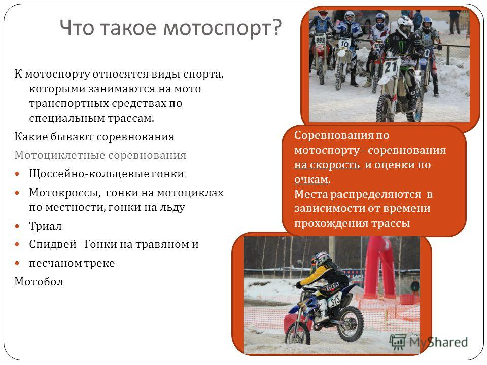 Что такое мотоспорт ? К мотоспорту относятся виды спорта, которыми занимаются на мото транспортных средствах по специальным трассам. Какие бывают соревнования Мотоциклетные соревнования Щоссейно - кольцевые гонки Мотокроссы, гонки на мотоциклах по ме