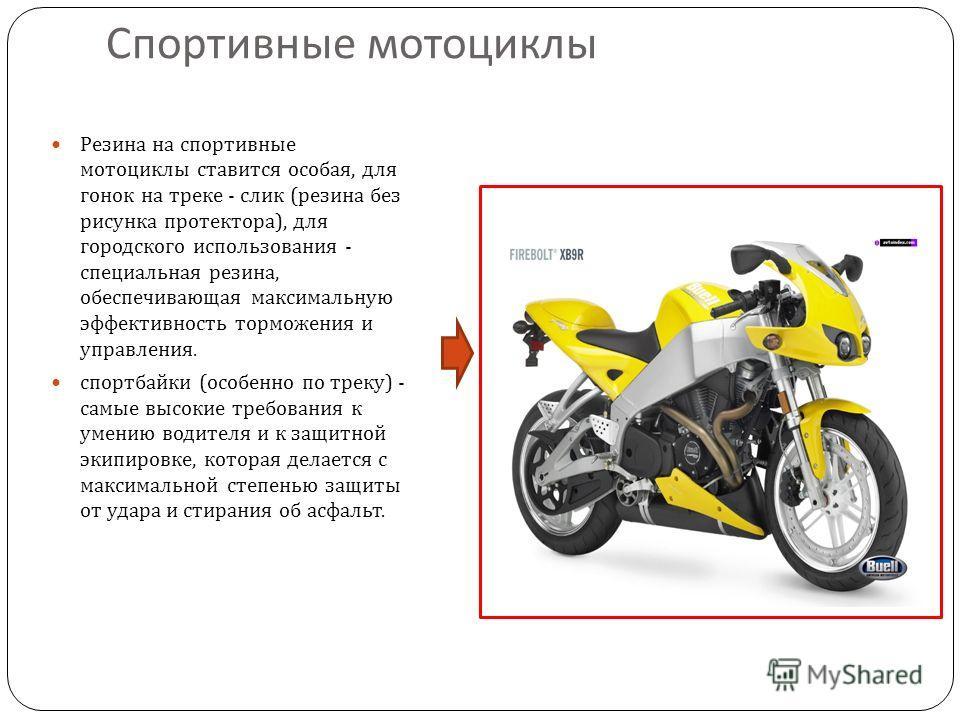Спортивные мотоциклы Резина на спортивные мотоциклы ставится особая, для гонок на треке - слик ( резина без рисунка протектора ), для городского использования - специальная резина, обеспечивающая максимальную эффективность торможения и управления. сп