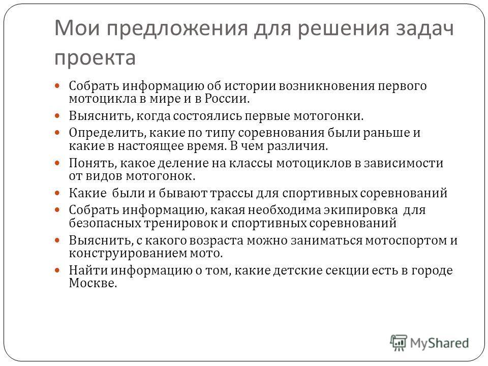 Мои предложения для решения задач проекта Собрать информацию об истории возникновения первого мотоцикла в мире и в России. Выяснить, когда состоялись первые мотогонки. Определить, какие по типу соревнования были раньше и какие в настоящее время. В че