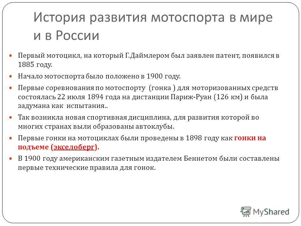 История развития мотоспорта в мире и в России Первый мотоцикл, на который Г. Даймлером был заявлен патент, появился в 1885 году. Начало мотоспорта было положено в 1900 году. Первые соревнования по мотоспорту ( гонка ) для моторизованных средств состо