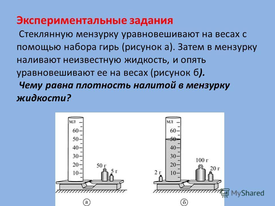 Экспериментальные задания Стеклянную мензурку уравновешивают на весах с помощью набора гирь (рисунок а). Затем в мензурку наливают неизвестную жидкость, и опять уравновешивают ее на весах (рисунок б). Чему равна плотность налитой в мензурку жидкости?