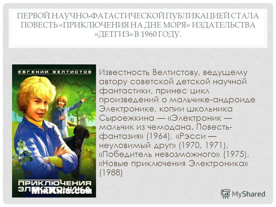 ПЕРВОЙ НАУЧНО-ФАТАСТИЧЕСКОЙ ПУБЛИКАЦИЕЙ СТАЛА ПОВЕСТЬ «ПРИКЛЮЧЕНИЯ НА ДНЕ МОРЯ» ИЗДАТЕЛЬСТВА «ДЕТГИЗ» В 1960 ГОДУ. Известность Велтистову, ведущему автору советской детской научной фантастики, принес цикл произведений о мальчике-андроиде Электронике,