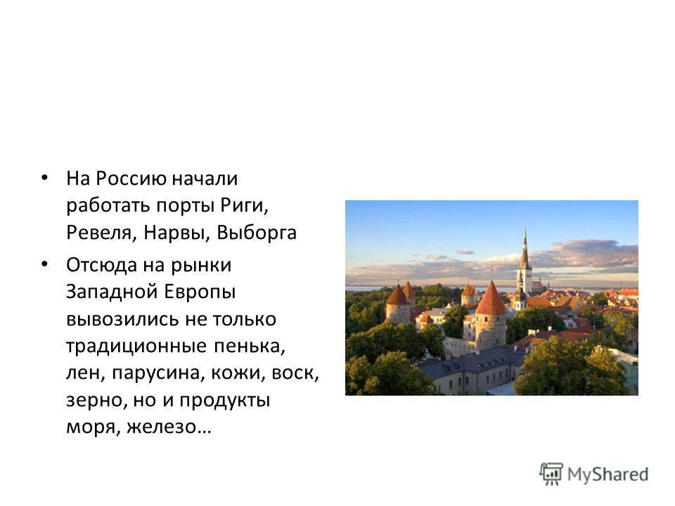 На Россию начали работать порты Риги, Ревеля, Нарвы, Выборга Отсюда на рынки Западной Европы вывозились не только традиционные пенька, лен, парусина, кожи, воск, зерно, но и продукты моря, железо…